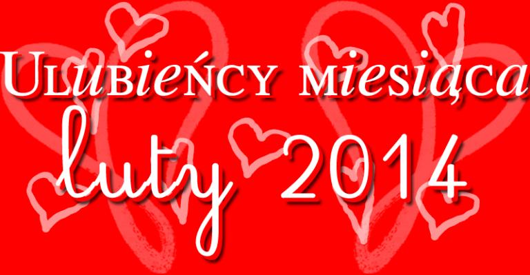 Ulubieńcy miesiąca – luty 2014