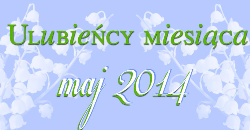 Ulubieńcy miesiąca: maj 2014