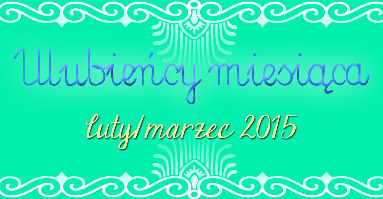 Ulubieńcy miesiąca: luty/marzec 2015