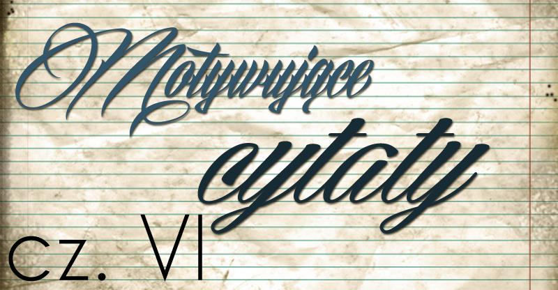 Motywujące cytaty cz. VI